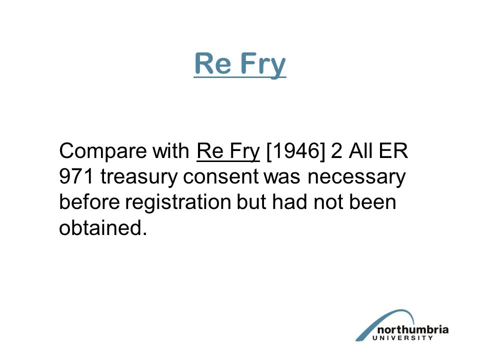 Re Fry Compare with Re Fry [1946] 2 All ER 971 treasury consent was necessary before registration but had not been obtained.